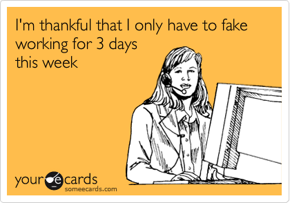 I'm thankful that I only have to fake working for 3 days this week