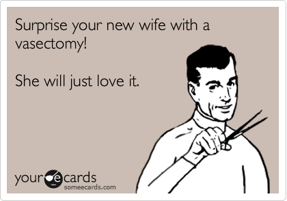 Surprise your new wife with a vasectomy!  She will just love it.