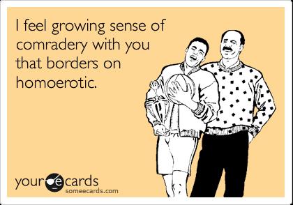 I feel growing sense of comradery with you that borders on homoerotic.