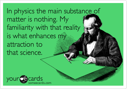 In physics the main substance of matter is nothing. My  familiarity with that reality  is what enhances my  attraction to that science.