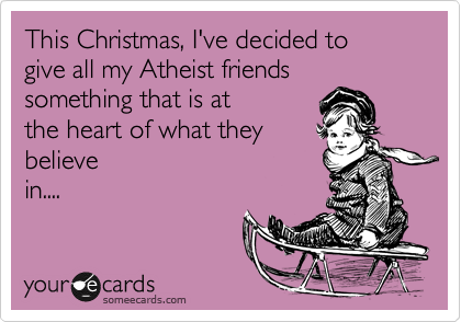 This Christmas, I've decided to give all my Atheist friends something that is at the heart of what they believe in....