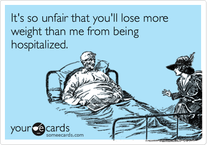 It's so unfair that you'll lose more weight than me from being hospitalized.