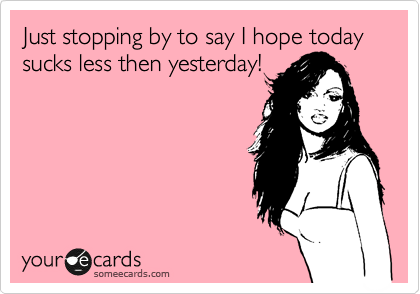 Just stopping by to say I hope today sucks less then yesterday!