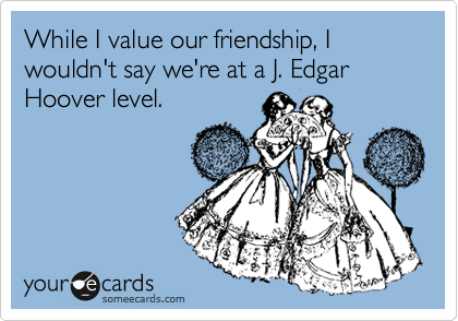 While I value our friendship, I wouldn't say we're at a J. Edgar Hoover level.