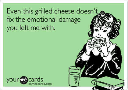 Even this grilled cheese doesn't  fix the emotional damage  you left me with.