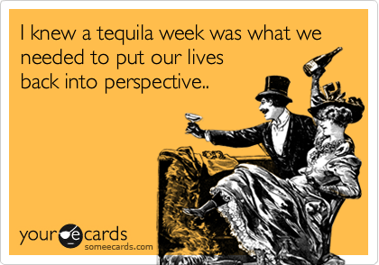 I knew a tequila week was what we needed to put our lives back into perspective..