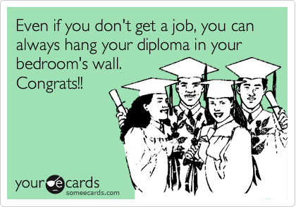 Even if you don't get a job, you can always hang your diploma in your bedroom's wall.  Congrats!!