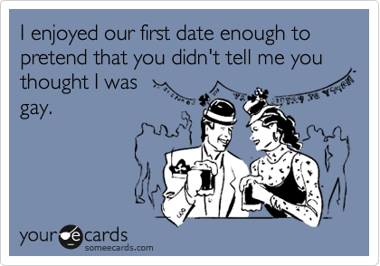 I enjoyed our first date enough to pretend that you didn't tell me you thought I was gay.