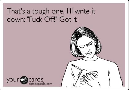 """That's a tough one, I'll write it down: """"Fuck Off!"""" Got it"""
