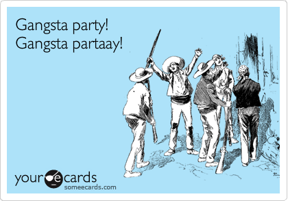 Gangsta party! Gangsta partaay!