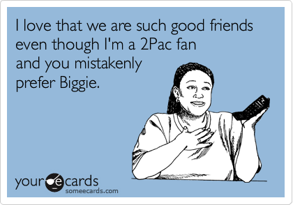 I love that we are such good friends even though I'm a 2Pac fan 