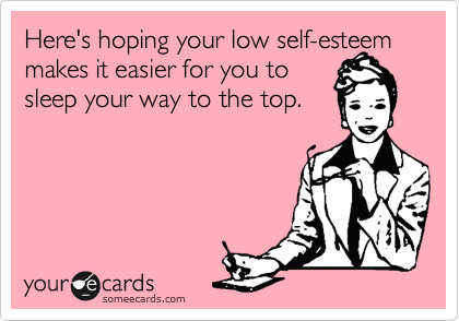 Here's hoping your low self-esteem makes it easier for you to  sleep your way to the top.