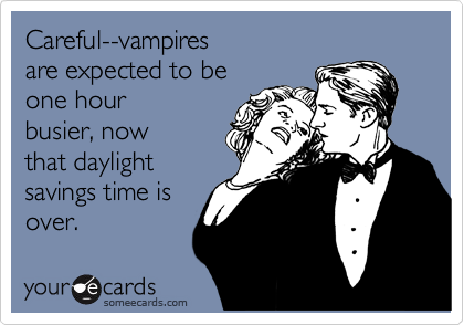 Careful--vampires  are expected to be  one hour busier, now that daylight savings time is over.