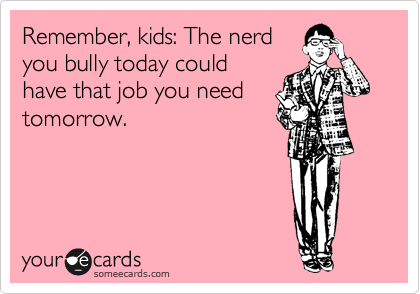 Remember, kids: The nerd you bully today could have that job you need tomorrow.