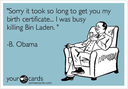 """Sorry it took so long to get you my birth certificate... I was busy 