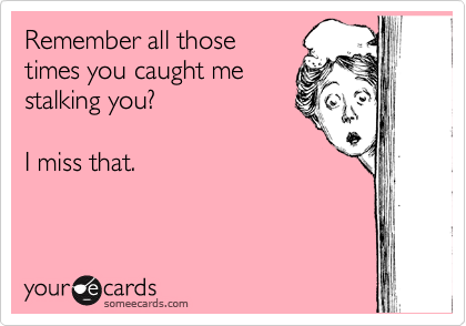 Remember all those times you caught me stalking you?  I miss that.