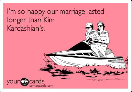 I'm so happy our marriage lasted longer than Kim Kardashian's.