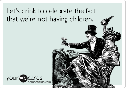Let's drink to celebrate the fact that we're not having children.
