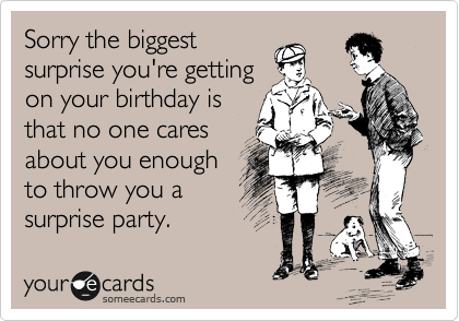 Sorry the biggest surprise you're getting on your birthday is that no one cares about you enough to throw you a surprise party.