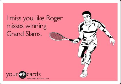 I miss you like Roger misses winning Grand Slams.