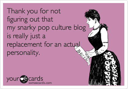 Thank you for not figuring out that my snarky pop culture blog is really just a replacement for an actual personality.