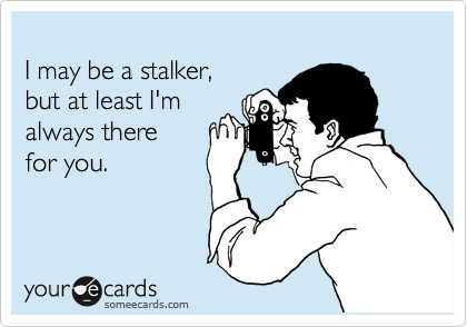 I may be a stalker,  but at least I'm  always there  for you.