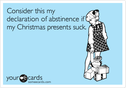 Consider this my declaration of abstinence if my Christmas presents suck.