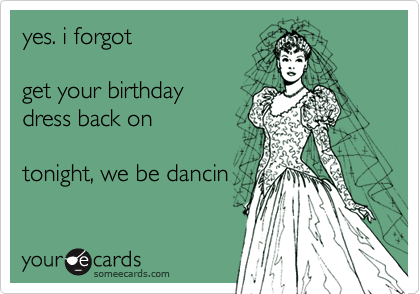 yes. i forgot  get your birthday dress back on  tonight, we be dancin