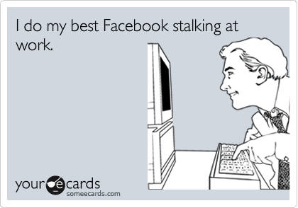 I do my best Facebook stalking at work.