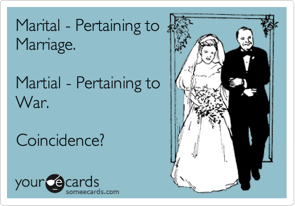 Marital - Pertaining to Marriage.  Martial - Pertaining to War.  Coincidence?