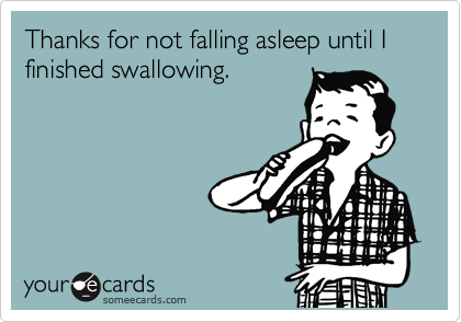 Thanks for not falling asleep until I finished swallowing.