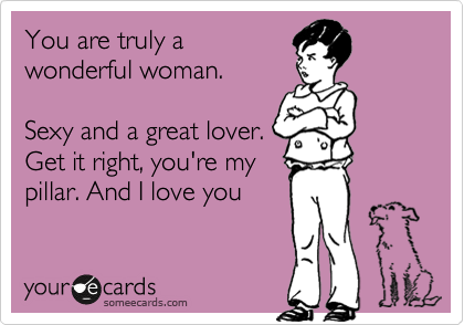 You are truly a wonderful woman.  Sexy and a great lover. Get it right, you're my pillar. And I love you