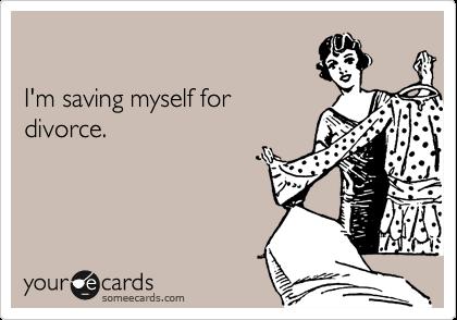 I'm saving myself for divorce.