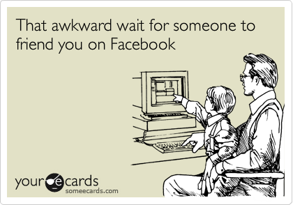 That awkward wait for someone to friend you on Facebook