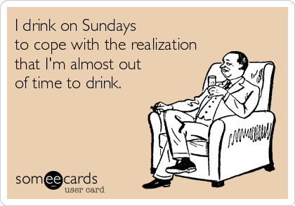 someecards.com - I drink on Sundays to cope with the realization that I'm almost out of time to drink.