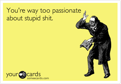 You're way too passionate about stupid shit.
