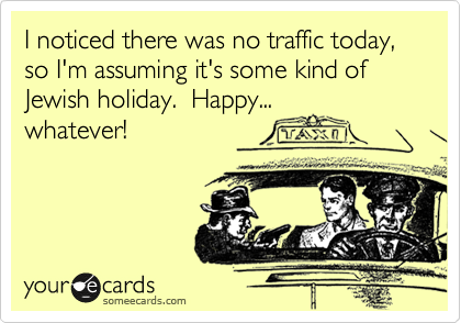 I noticed there was no traffic today, so I'm assuming it's some kind of Jewish holiday.  Happy...