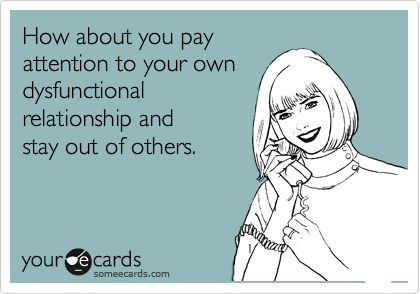 How about you pay attention to your own dysfunctional relationship and  stay out of others.