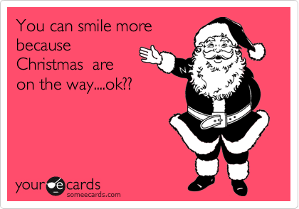 You can smile more because Christmas  are on the way....ok??