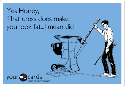 Yes Honey, That dress does make you look fat...I mean did