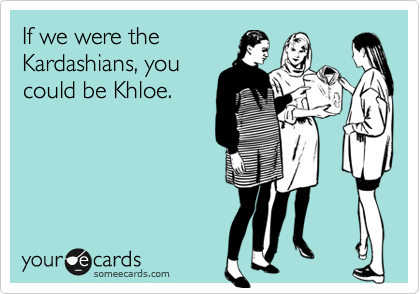 If we were the  Kardashians, you  could be Khloe.