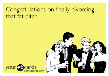 Congratulations on finally divorcing that fat bitch.