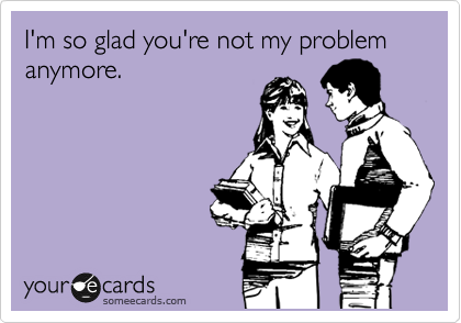 I'm so glad you're not my problem anymore.