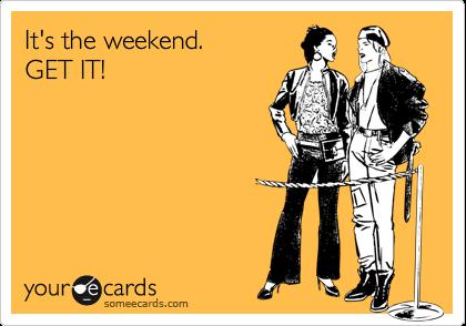 It's the weekend. GET IT!