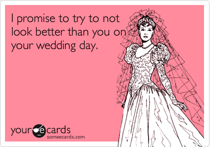 I promise to try to not look better than you on your wedding day.