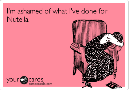 someecards.com - I'm ashamed of what I've done for Nutella.