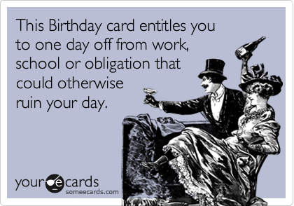 This Birthday card entitles you  to one day off from work,  school or obligation that could otherwise ruin your day.