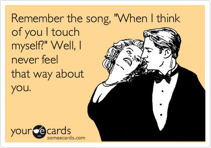 """Remember the song, """"When I think of you I touch myself?"""" Well, I never feel that way about  you."""