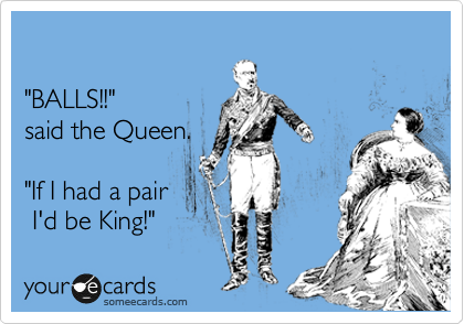 """""""BALLS!!"""" said the Queen.  """"If I had a pair  I'd be King!"""""""