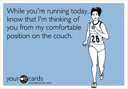 While you're running today, know that I'm thinking of you from my comfortable position on the couch.